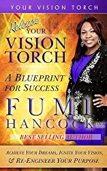 Release YOUR VISION TORCH!: Success Blueprint for Achieving Your Dreams, Igniting Your Vision, & Re-engineering Your Purpose