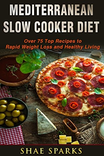 Mediterranean Diet: Slow Cooker Diet: Over 75 Top Recipes to Rapid Weight Loss and Healthy Living (Mediterranean Slow Cooker Cookbook, Mediterranean Diet for Beginners Book 1) by Shae  Sparks
