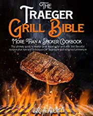 The Traeger Grill Bible • More Than a Smoker Cookbook: The Ultimate Guide to Master your Wood Pellet Grill wit