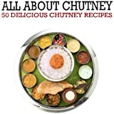 All About Chutney: 50 Delicious Chutney Recipes