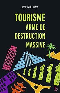 Tourisme, arme de destruction massive par Jean-Paul Loubes
