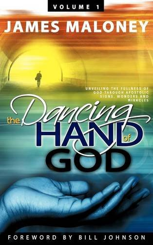 Read Online Volume 1 The Dancing Hand of God: Unveiling the Fullness of God through Apostolic Signs, Wonders, and Miracles ebook