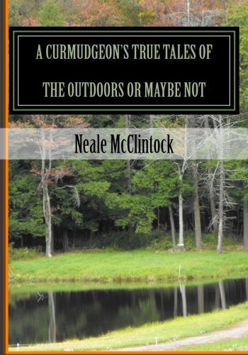 A Curmudgeon's True Tales of the Outdoors or Maybe Not: If You Can Believe It