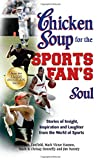 Chicken Soup for the Sports Fan's Soul: Stories of Insight, Inspiration and Laughter from the World of Sports (Chicken Soup for the Soul)