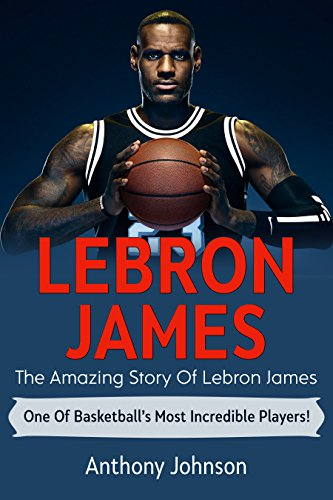 LeBron James: The amazing story of LeBron James - one of basketball's most incredible players!