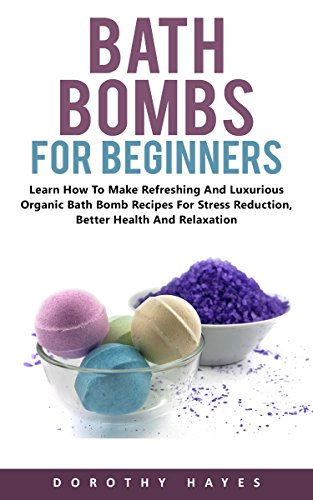 Bath Bombs For Beginners : How to Make Refreshing and Luxurious Organic Bath Bomb Recipes for Stress Reduction, Better Health And Relaxation