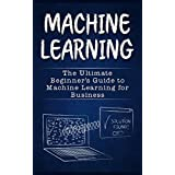 Machine Learning: The Ultimate Guide to Machine Learning (Neural Networks, Random Forests and Decision Trees, Algorithms)