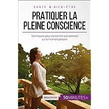 Pratiquer la pleine conscience: Techniques pour concentrer son attention sur le moment présent (Équilibre t. 18) (French Edition)