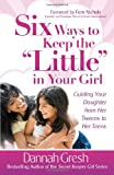"Six Ways to Keep the ""Little"" in Your Girl: Guiding Your Daughter from Her Tweens to Her Teens (Secret Keeper Girl® Series)"