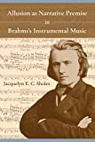 Allusion as Narrative Premise in Brahms's Instrumental Music (Musical Meaning and Interpretation)