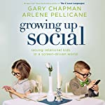 Growing Up Social: Raising Relational Kids in a Screen-Driven World | Gary Chapman,Arlene Pellicane