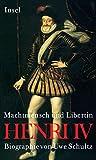 Henri IV. Machtmensch und Libertin: Biographie
