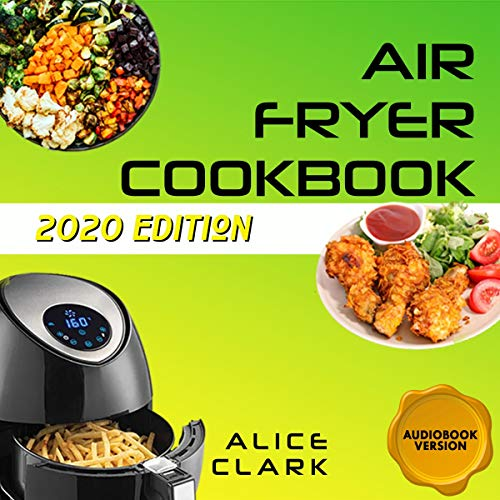 Air Fryer Cookbook: The Complete Air Fryer Cookbook for Everyone (2020 Edition): Easy Ingredients, Quick and Tasty Recipes, Vegan and Vegetarian Friendly and Healthy Desserts