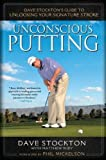 Unconscious Putting: Dave Stockton's Guide to Unlocking Your Signature Stroke by Stockton, Dave, Rudy, Matthew (9/15/2011)