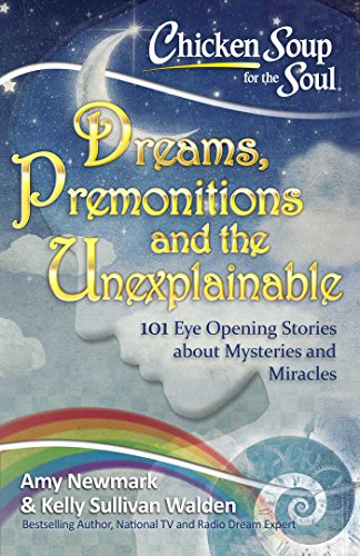 Chicken Soup for the Soul:  Dreams, Premonitions and the Unexplainable: 101 Eye Opening Stories about Mysteries and Miracles