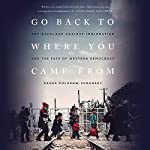 Go Back to Where You Came From: The Backlash Against Immigration and the Fate of Western Democracy | Sasha Polakow-Suransky