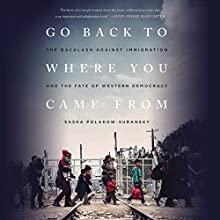 Go Back to Where You Came From: The Backlash Against Immigration and the Fate of Western Democracy Audiobook by Sasha Polakow-Suransky Narrated by Jamie Renell