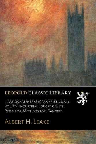 Hart, Schaffner & Marx Prize Essays. Vol. XV. Industrial Education: Its Problems, Methods and Dangers (Hart Schaffner Collection Marx)