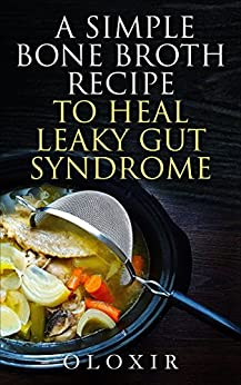 A Simple Bone Broth Recipe to Heal Leaky Gut Syndrome by [Oloxir]