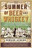The Summer of Beer and Whiskey, Edward Achorn, 1610393775