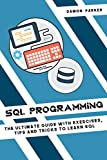SQL Programming: The Ultimate Guide with Exercises, Tips and Tricks to Learn SQL