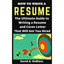 RESUME: How To Write a Resume. The Ultimate Guide to Writing a Resume and Cover Letter That Will Get You Hired