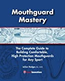 Mouthguard Mastery: The Complete Guide to Building Comfortable, High Protection Mouthguards for Any Sport
