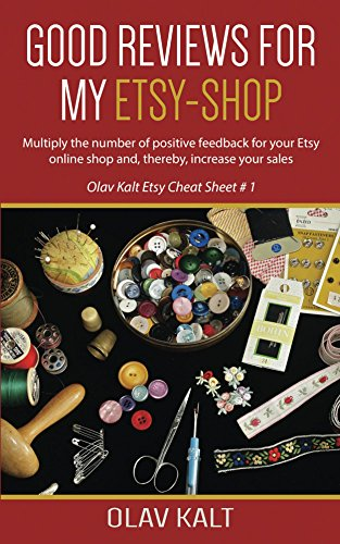 Good Reviews for my Etsy shop: Multiply the number of positive feedback for your Etsy online shop and, thereby, increase your sales (Olav Kalt Etsy Cheat Sheet Book 1)