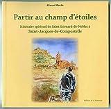 Partir au Champ d'Etoiles, Itineraire Spirituel de St Léonard de Noblat a St Jacques de Compostelle