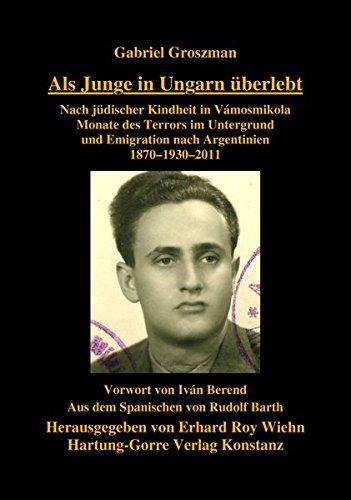 Als Junge in Ungarn überlebt: Nach jüdischer Kindheit in Vámosmikola Monate des Terrors im Untergrund und Emigration nach Argentinien 1870–1930–2011