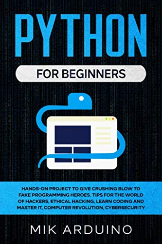 Python for Beginners: Hands-On Project to Give Crushing Blow to Fake Programming Heroes. Tips for the World of Hackers, Ethical Hacking, Learn Coding and Master it, Computer Revolution, Cybersecurity