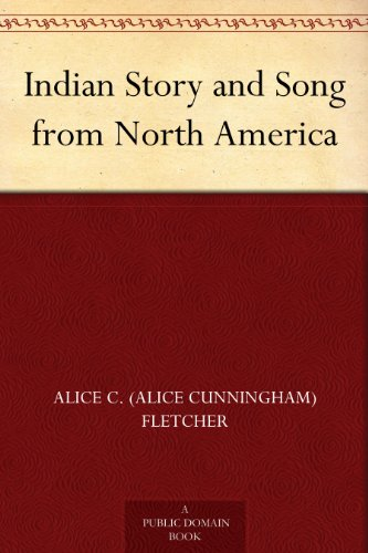 Indian Story and Song from North America by [Fletcher, Alice C. (Alice Cunningham)]