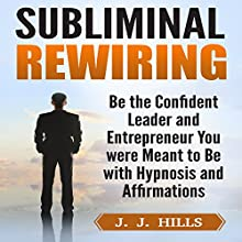 Subliminal Rewiring: Be the Confident Leader and Entrepreneur You were Meant to Be with Hypnosis and Affirmations Audiobook by J. J. Hills Narrated by InnerPeace Productions