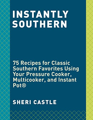 Instantly Southern: 85 Southern Favorites for Your Pressure Cooker, Multicooker, and Instant Pot by Sheri Castle