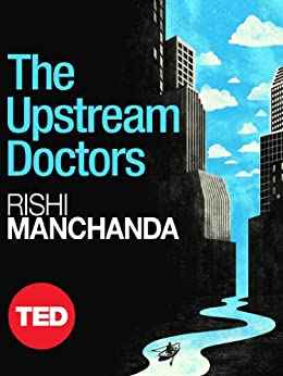 The Upstream Doctors: Medical Innovators Track Sickness to Its Source (Kindle Single) (TED Books) by [Manchanda, Rishi]