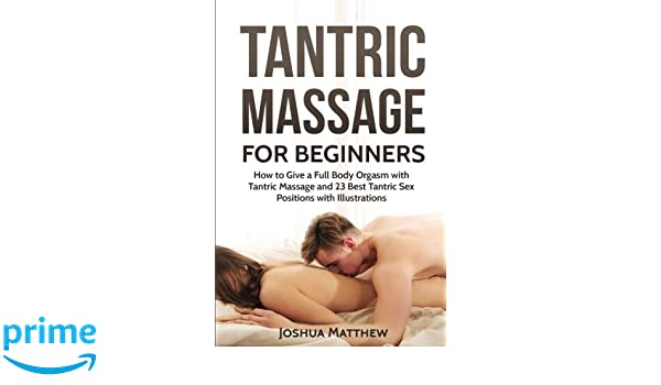 Tantric Massage For Beginners How To Give A Full Body Orgasm With Tantric Massage And 23 Best Tantric Sex Positions With Illustrations Joshua Matthew