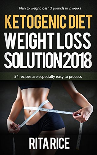 THE KETOGENIC WEIGHT LOSS SOLUTION 2018: 50 simple recipes to aid you on your journey to healthy living! by Rita Rice