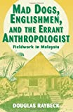 Mad Dogs, Englishmen, and the Errant Anthropologist : Fieldwork in Malaysia, Raybeck, Douglas, 0881339067