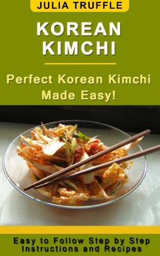 KOREAN KIMCHI: Perfect Korean Kimchi Made Easy by Julia Truffle