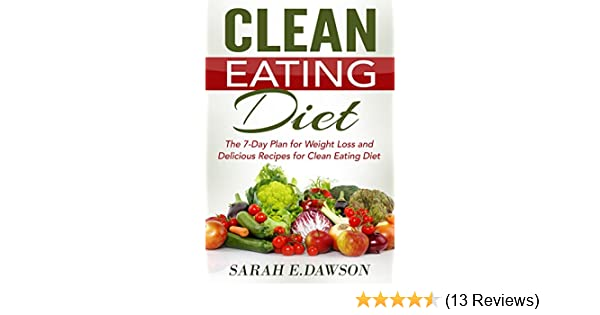 Clean Eating: Clean Eating Diet: The 7-Day Plan for Weight Loss & Delicious  Recipes for Clean Eating Diet (Clean Eating, Weight Loss, Healthy Diet, ...