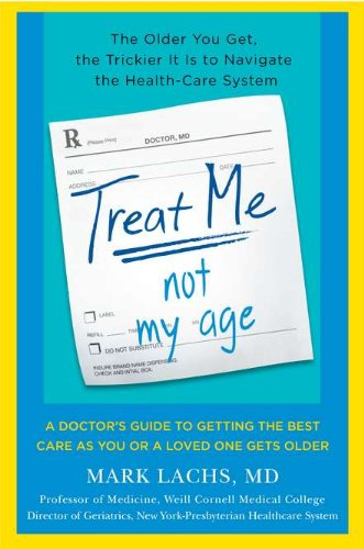 Treat Me, Not My Age: A Doctor's Guide to Getting the Best Care as You or a LovedOne Gets Older