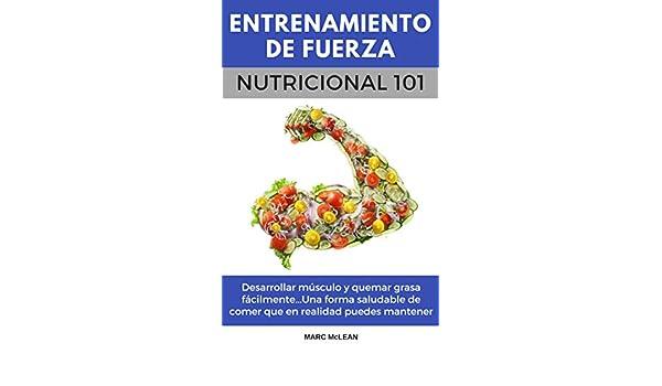 Entrenamiento De Fuerza Nutricional 101 (Libro en Español/Spanish book version): Desarrollar músculo y quemar grasa fácilmente...Una forma saludable de ...