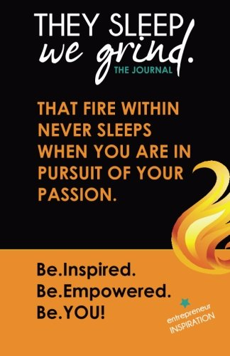 They Sleep We Grind the Journal: That fire within never sleeps when you are in pursuit of your passion.