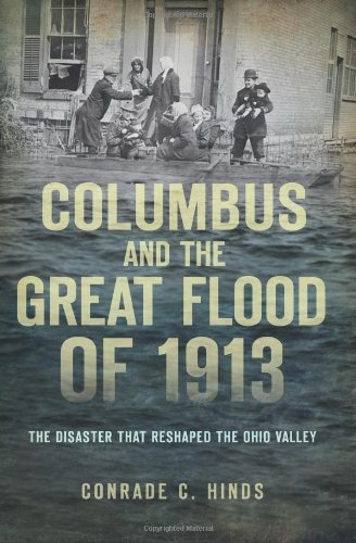 Download Columbus and the Great Flood of 1913:: The Disaster that Reshaped the Ohio Valley pdf