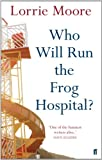 Who Will Run the Frog Hospital by Lorrie Moore front cover