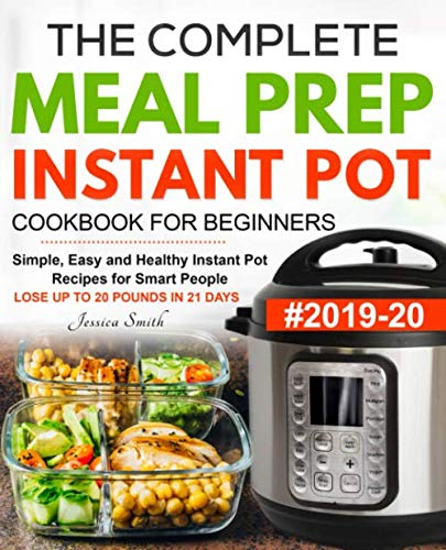 The Complete Meal Prep Instant Pot Cookbook for Beginners #2019-20: Simple, Easy and Healthy Instant Pot Recipes for Smart People | LOSE UP TO 20 POUNDS IN 21 DAYS