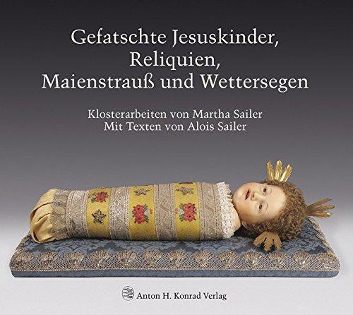 Gefatschte Jesuskinder, Reliquien, Maienstrauß und Wettersegen. Klosterarbeiten von Martha Sailer