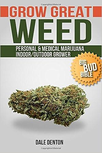 GROW GREAT WEED: Personal & Medical Marijuana Indoor/Outdoor Grower Big Bud Bible
