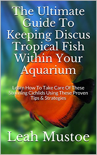 - The Ultimate Guide To Keeping Discus Tropical Fish Within Your Aquarium: Learn How To Take Care Of These Stunning Cichlids Using These Proven Tips & Strategies