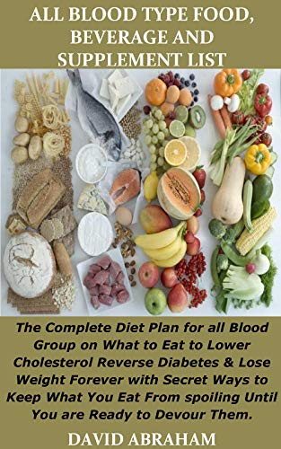 ALL BLOOD TYPE FOOD, BEVERAGE AND SUPPLEMENT LIST: The Complete Diet Plan for all Blood Group on What to Eat to Lower Cholesterol Reverse Diabetes & Lose ... Forever with Secret Ways to Keep What Y